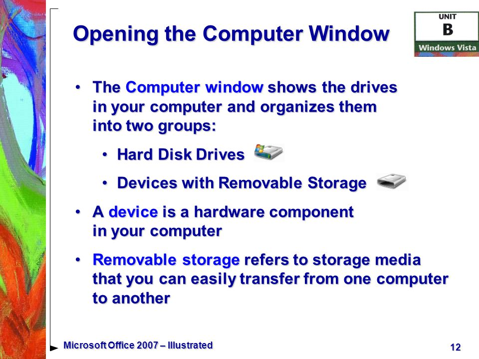 12 Microsoft Office 2007 – Illustrated Opening the Computer Window The Computer window shows the drives in your computer and organizes them into two groups:The Computer window shows the drives in your computer and organizes them into two groups: Hard Disk DrivesHard Disk Drives Devices with Removable StorageDevices with Removable Storage A device is a hardware component in your computerA device is a hardware component in your computer Removable storage refers to storage media that you can easily transfer from one computer to anotherRemovable storage refers to storage media that you can easily transfer from one computer to another