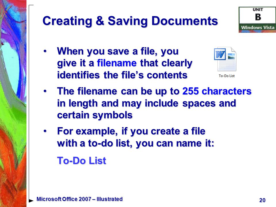 20 Microsoft Office 2007 – Illustrated Creating & Saving Documents When you save a file, you give it a filename that clearly identifies the file's contentsWhen you save a file, you give it a filename that clearly identifies the file's contents The filename can be up to 255 characters in length and may include spaces and certain symbolsThe filename can be up to 255 characters in length and may include spaces and certain symbols For example, if you create a file with a to-do list, you can name it: To-Do ListFor example, if you create a file with a to-do list, you can name it: To-Do List