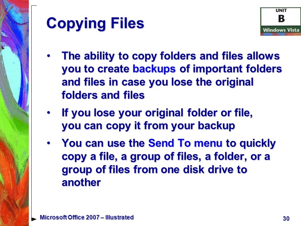 30 Microsoft Office 2007 – Illustrated Copying Files The ability to copy folders and files allows you to create backups of important folders and files in case you lose the original folders and filesThe ability to copy folders and files allows you to create backups of important folders and files in case you lose the original folders and files If you lose your original folder or file, you can copy it from your backupIf you lose your original folder or file, you can copy it from your backup You can use the Send To menu to quickly copy a file, a group of files, a folder, or a group of files from one disk drive to anotherYou can use the Send To menu to quickly copy a file, a group of files, a folder, or a group of files from one disk drive to another
