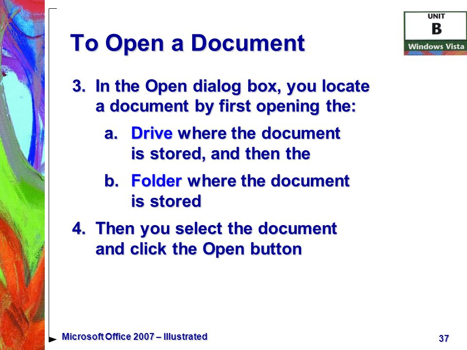 37 Microsoft Office 2007 – Illustrated To Open a Document 3.In the Open dialog box, you locate a document by first opening the: a.Drive where the document is stored, and then the b.Folder where the document is stored 4.Then you select the document and click the Open button
