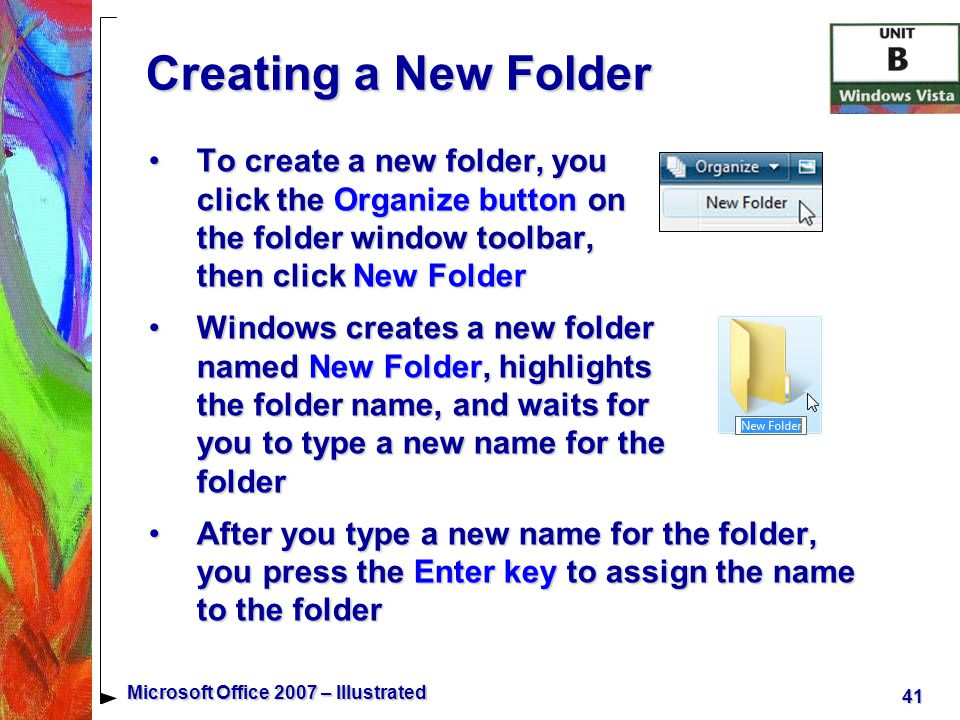 41 Microsoft Office 2007 – Illustrated Creating a New Folder To create a new folder, you click the Organize button on the folder window toolbar, then click New FolderTo create a new folder, you click the Organize button on the folder window toolbar, then click New Folder Windows creates a new folder named New Folder, highlights the folder name, and waits for you to type a new name for the folderWindows creates a new folder named New Folder, highlights the folder name, and waits for you to type a new name for the folder After you type a new name for the folder, you press the Enter key to assign the name to the folderAfter you type a new name for the folder, you press the Enter key to assign the name to the folder
