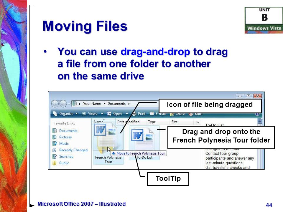 44 Microsoft Office 2007 – Illustrated Moving Files You can use drag-and-drop to drag a file from one folder to another on the same driveYou can use drag-and-drop to drag a file from one folder to another on the same drive Drag and drop onto the French Polynesia Tour folder ToolTip Icon of file being dragged