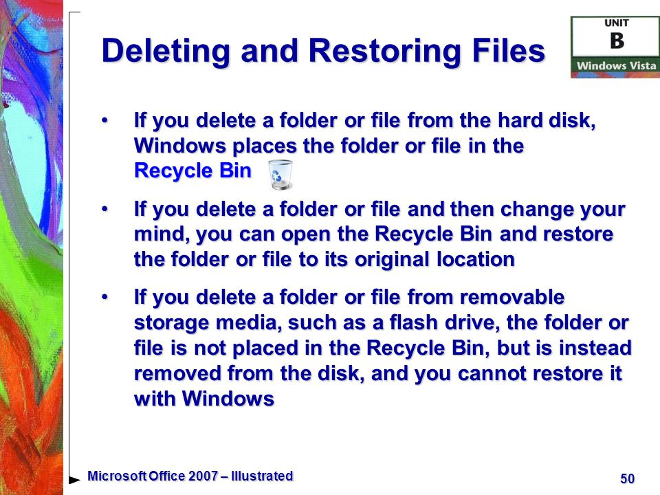 50 Microsoft Office 2007 – Illustrated Deleting and Restoring Files If you delete a folder or file from the hard disk, Windows places the folder or file in the Recycle BinIf you delete a folder or file from the hard disk, Windows places the folder or file in the Recycle Bin If you delete a folder or file and then change your mind, you can open the Recycle Bin and restore the folder or file to its original locationIf you delete a folder or file and then change your mind, you can open the Recycle Bin and restore the folder or file to its original location If you delete a folder or file from removable storage media, such as a flash drive, the folder or file is not placed in the Recycle Bin, but is instead removed from the disk, and you cannot restore it with WindowsIf you delete a folder or file from removable storage media, such as a flash drive, the folder or file is not placed in the Recycle Bin, but is instead removed from the disk, and you cannot restore it with Windows