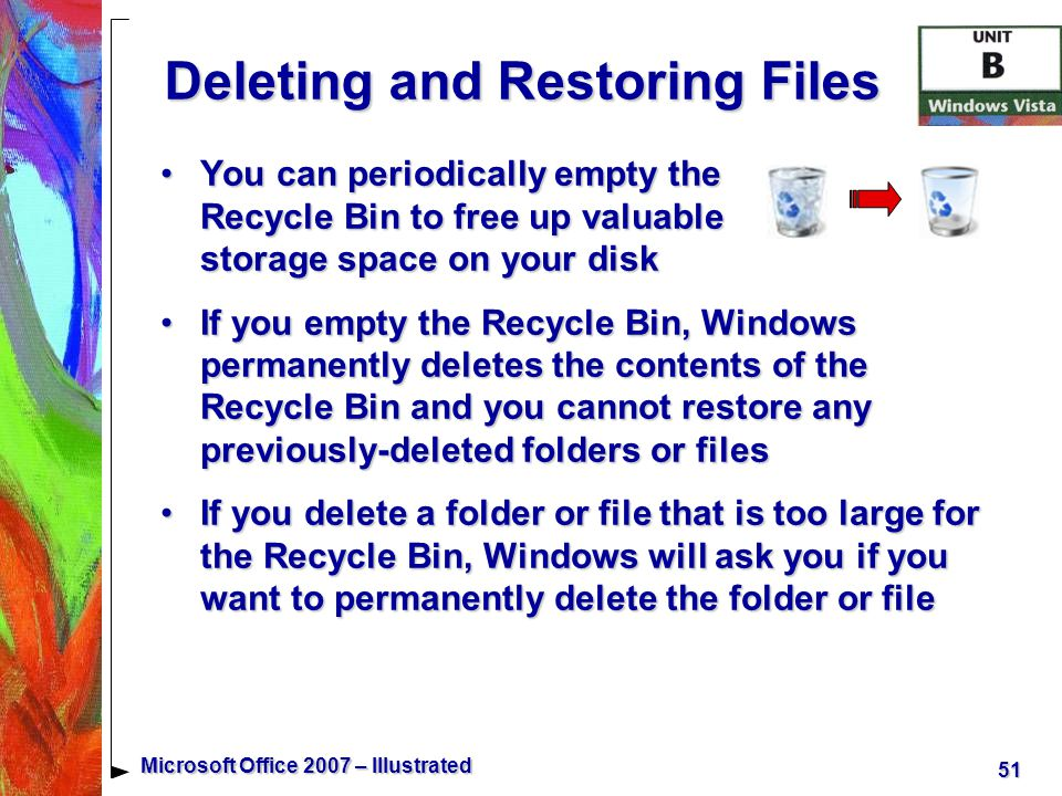 51 Microsoft Office 2007 – Illustrated Deleting and Restoring Files You can periodically empty the Recycle Bin to free up valuable storage space on your diskYou can periodically empty the Recycle Bin to free up valuable storage space on your disk If you empty the Recycle Bin, Windows permanently deletes the contents of the Recycle Bin and you cannot restore any previously-deleted folders or filesIf you empty the Recycle Bin, Windows permanently deletes the contents of the Recycle Bin and you cannot restore any previously-deleted folders or files If you delete a folder or file that is too large for the Recycle Bin, Windows will ask you if you want to permanently delete the folder or fileIf you delete a folder or file that is too large for the Recycle Bin, Windows will ask you if you want to permanently delete the folder or file