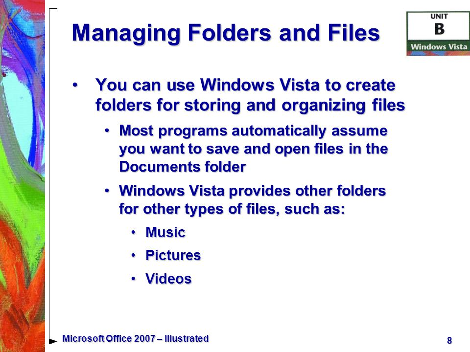 8 Microsoft Office 2007 – Illustrated Managing Folders and Files You can use Windows Vista to create folders for storing and organizing filesYou can use Windows Vista to create folders for storing and organizing files Most programs automatically assume you want to save and open files in the Documents folderMost programs automatically assume you want to save and open files in the Documents folder Windows Vista provides other folders for other types of files, such as:Windows Vista provides other folders for other types of files, such as: MusicMusic PicturesPictures VideosVideos