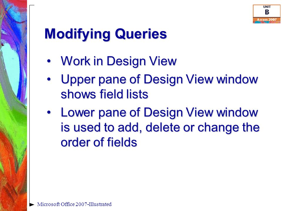 Modifying Queries Microsoft Office 2007-Illustrated Work in Design ViewWork in Design View Upper pane of Design View window shows field listsUpper pane of Design View window shows field lists Lower pane of Design View window is used to add, delete or change the order of fieldsLower pane of Design View window is used to add, delete or change the order of fields