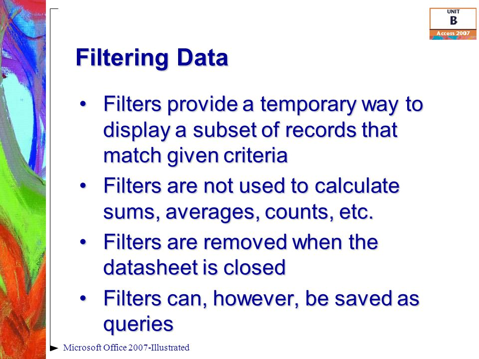 Filtering Data Microsoft Office 2007-Illustrated Filters provide a temporary way to display a subset of records that match given criteriaFilters provide a temporary way to display a subset of records that match given criteria Filters are not used to calculate sums, averages, counts, etc.Filters are not used to calculate sums, averages, counts, etc.
