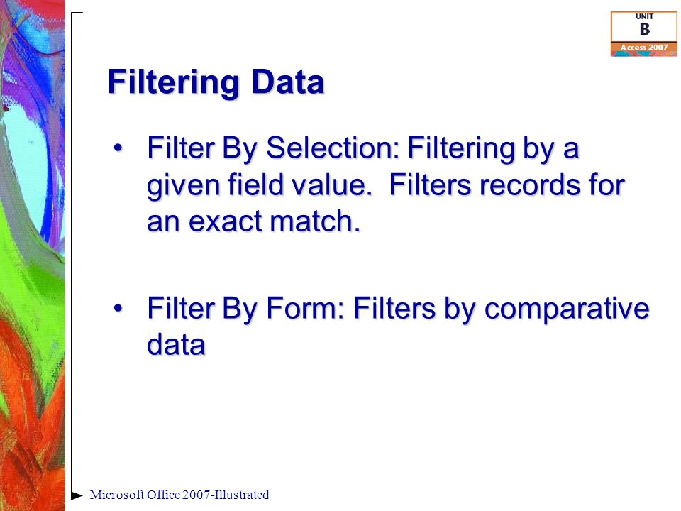 Filtering Data Microsoft Office 2007-Illustrated Filter By Selection: Filtering by a given field value.