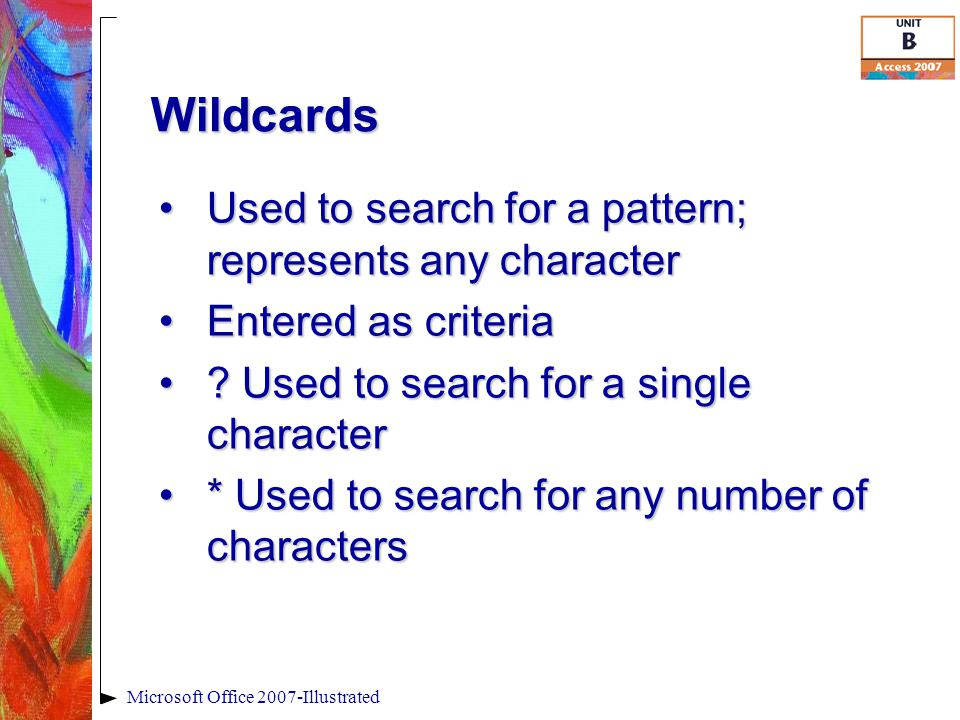 Wildcards Microsoft Office 2007-Illustrated Used to search for a pattern; represents any characterUsed to search for a pattern; represents any character Entered as criteriaEntered as criteria .