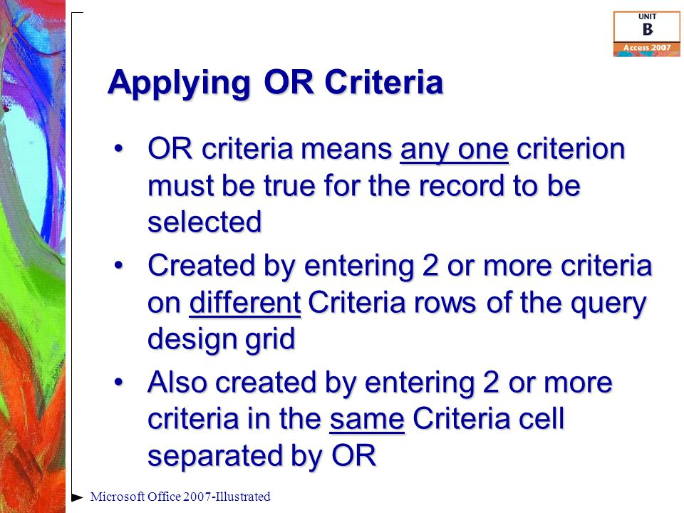Applying OR Criteria Microsoft Office 2007-Illustrated OR criteria means any one criterion must be true for the record to be selectedOR criteria means any one criterion must be true for the record to be selected Created by entering 2 or more criteria on different Criteria rows of the query design gridCreated by entering 2 or more criteria on different Criteria rows of the query design grid Also created by entering 2 or more criteria in the same Criteria cell separated by ORAlso created by entering 2 or more criteria in the same Criteria cell separated by OR