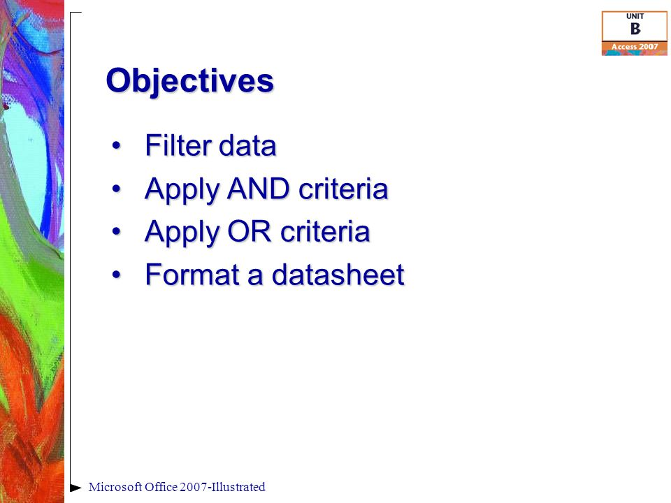 Objectives Filter dataFilter data Apply AND criteriaApply AND criteria Apply OR criteriaApply OR criteria Format a datasheetFormat a datasheet Microsoft Office 2007-Illustrated