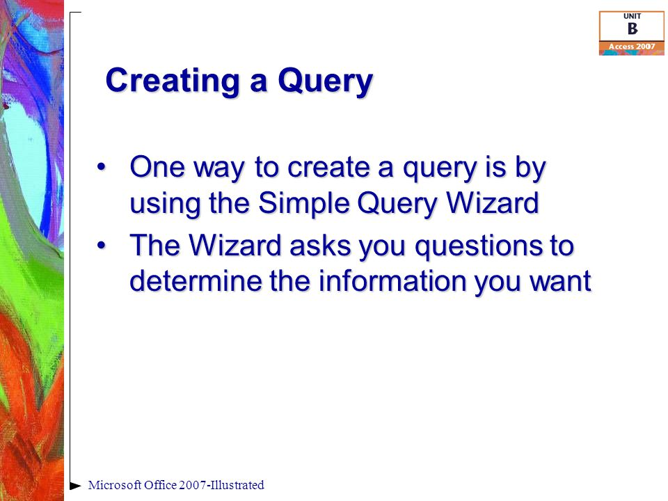 Creating a Query One way to create a query is by using the Simple Query WizardOne way to create a query is by using the Simple Query Wizard The Wizard asks you questions to determine the information you wantThe Wizard asks you questions to determine the information you want Microsoft Office 2007-Illustrated