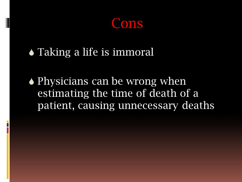 Cons  Taking a life is immoral  Physicians can be wrong when estimating the time of death of a patient, causing unnecessary deaths