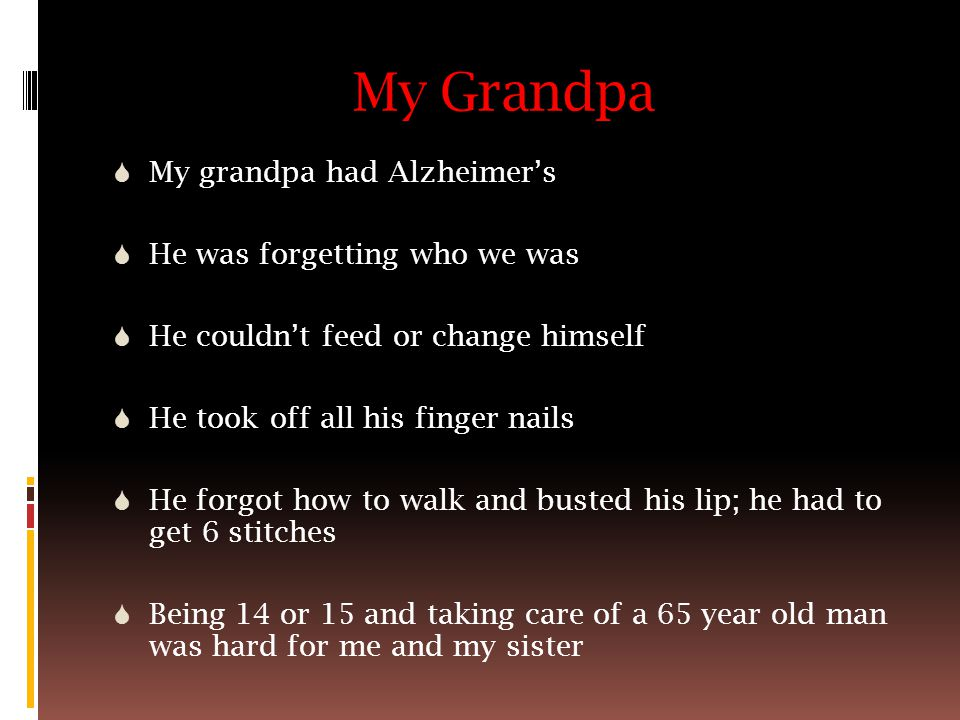 My Grandpa  My grandpa had Alzheimer's  He was forgetting who we was  He couldn't feed or change himself  He took off all his finger nails  He forgot how to walk and busted his lip; he had to get 6 stitches  Being 14 or 15 and taking care of a 65 year old man was hard for me and my sister