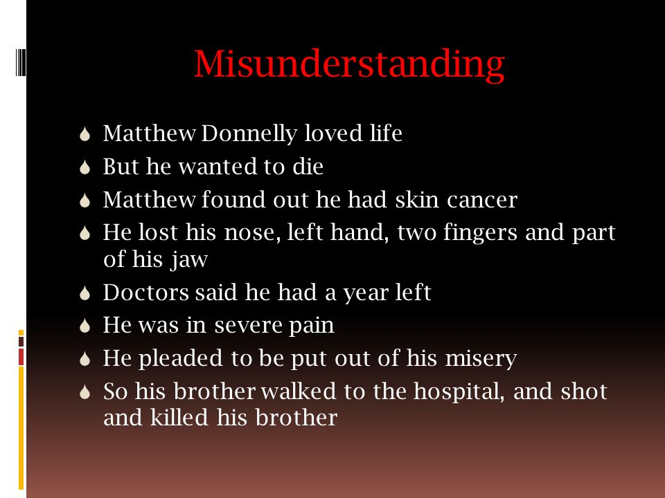 Misunderstanding  Matthew Donnelly loved life  But he wanted to die  Matthew found out he had skin cancer  He lost his nose, left hand, two fingers and part of his jaw  Doctors said he had a year left  He was in severe pain  He pleaded to be put out of his misery  So his brother walked to the hospital, and shot and killed his brother