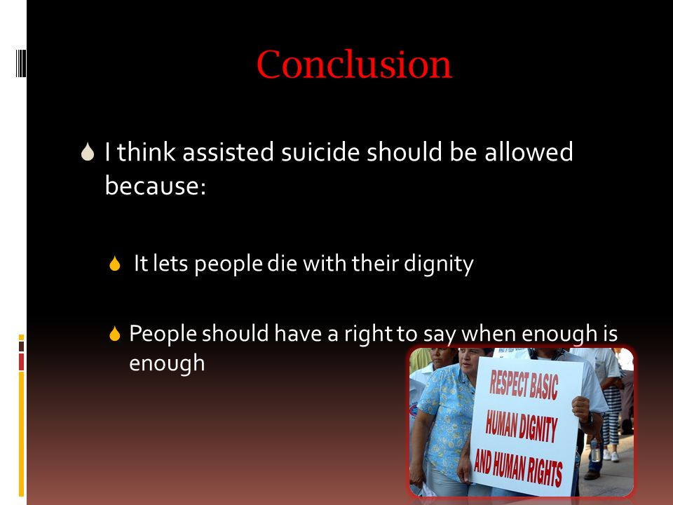 Conclusion  I think assisted suicide should be allowed because:  It lets people die with their dignity  People should have a right to say when enough is enough