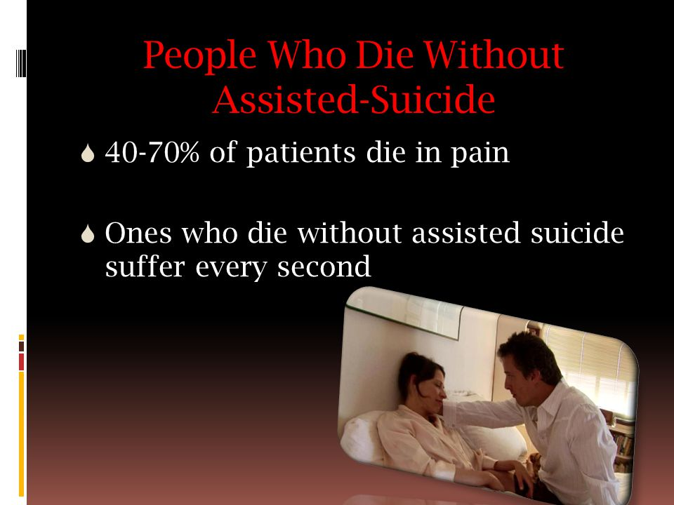 People Who Die Without Assisted-Suicide  40-70% of patients die in pain  Ones who die without assisted suicide suffer every second