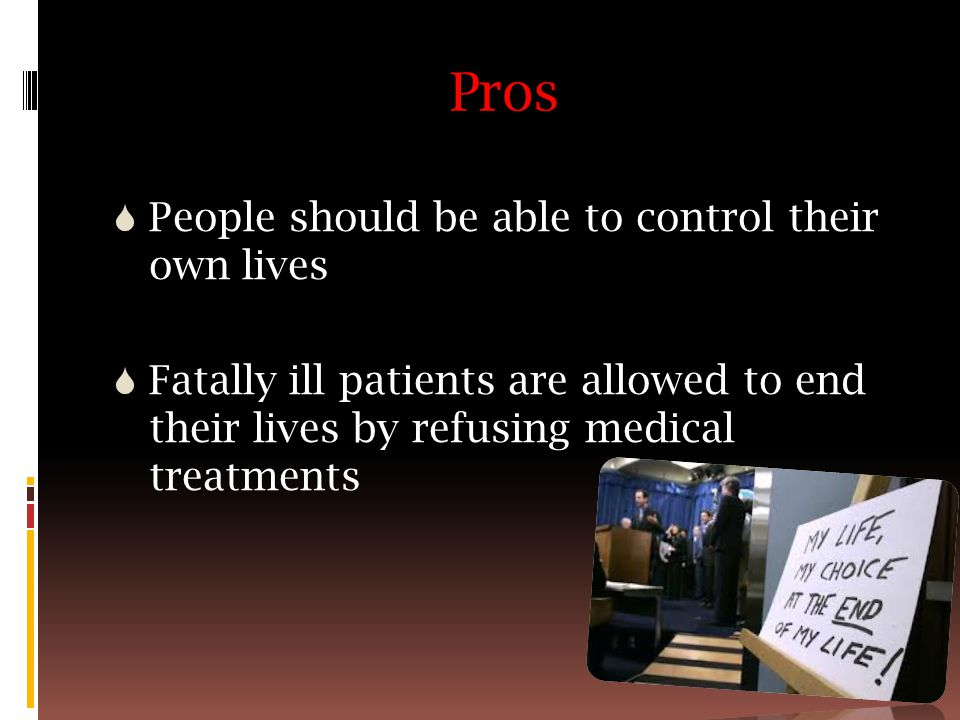 Pros  People should be able to control their own lives  Fatally ill patients are allowed to end their lives by refusing medical treatments