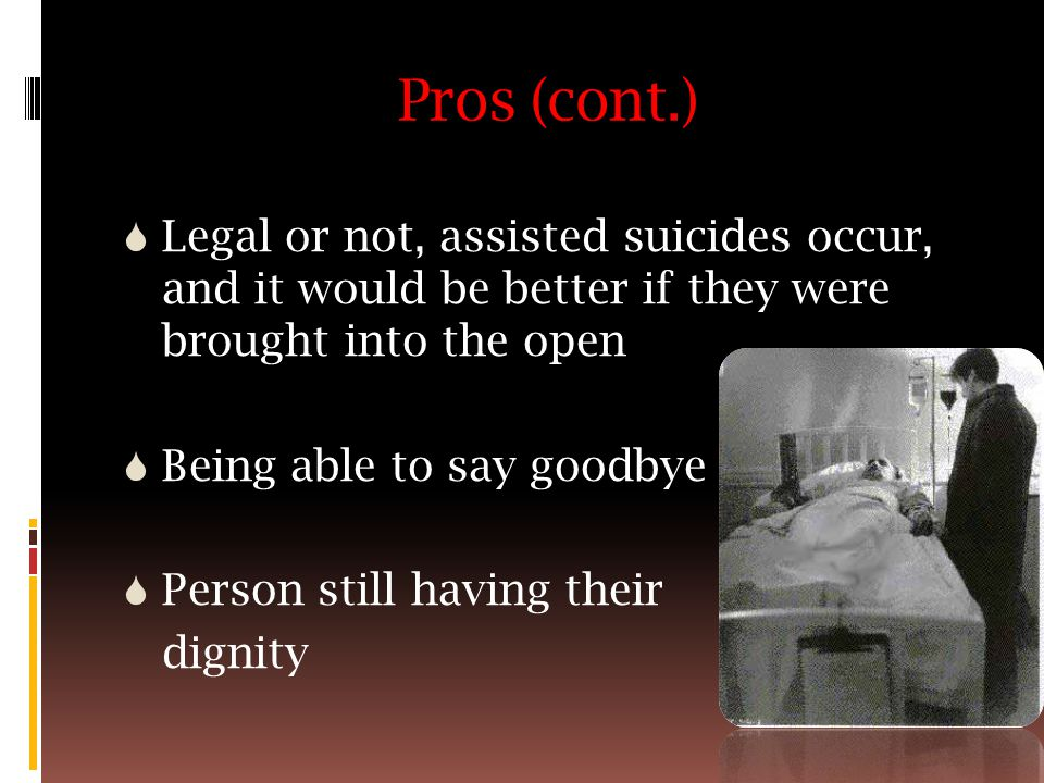 Pros (cont.)  Legal or not, assisted suicides occur, and it would be better if they were brought into the open  Being able to say goodbye  Person still having their dignity