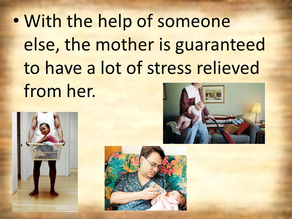 With the help of someone else, the mother is guaranteed to have a lot of stress relieved from her.