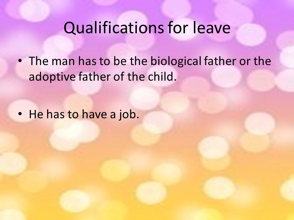 Qualifications for leave The man has to be the biological father or the adoptive father of the child.