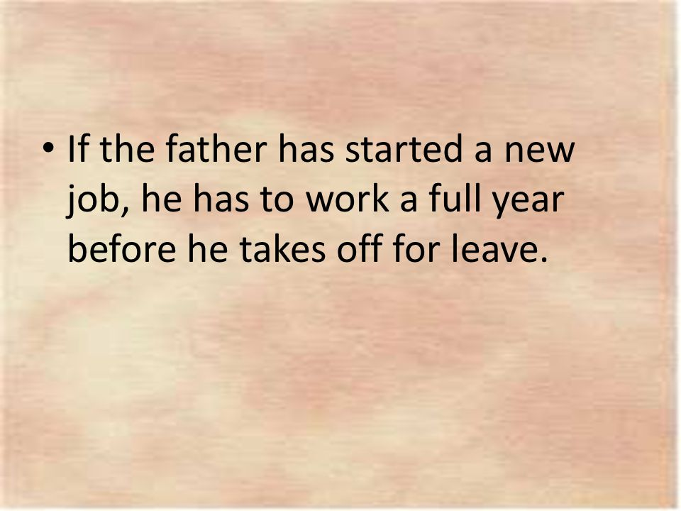 If the father has started a new job, he has to work a full year before he takes off for leave.