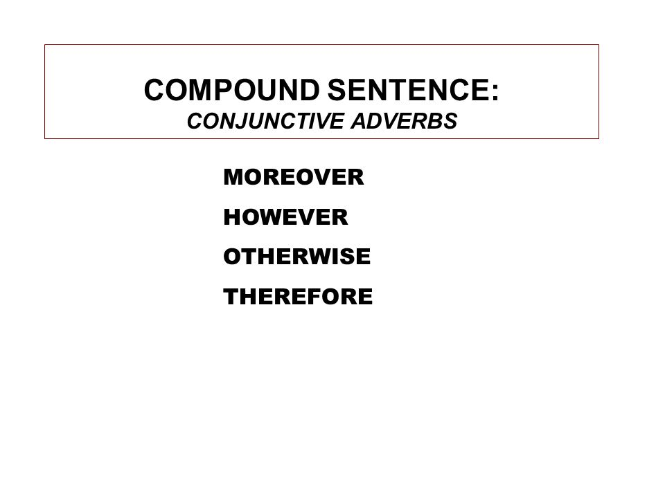 COMPOUND SENTENCE: CONJUNCTIVE ADVERBS MOREOVER HOWEVER OTHERWISE THEREFORE