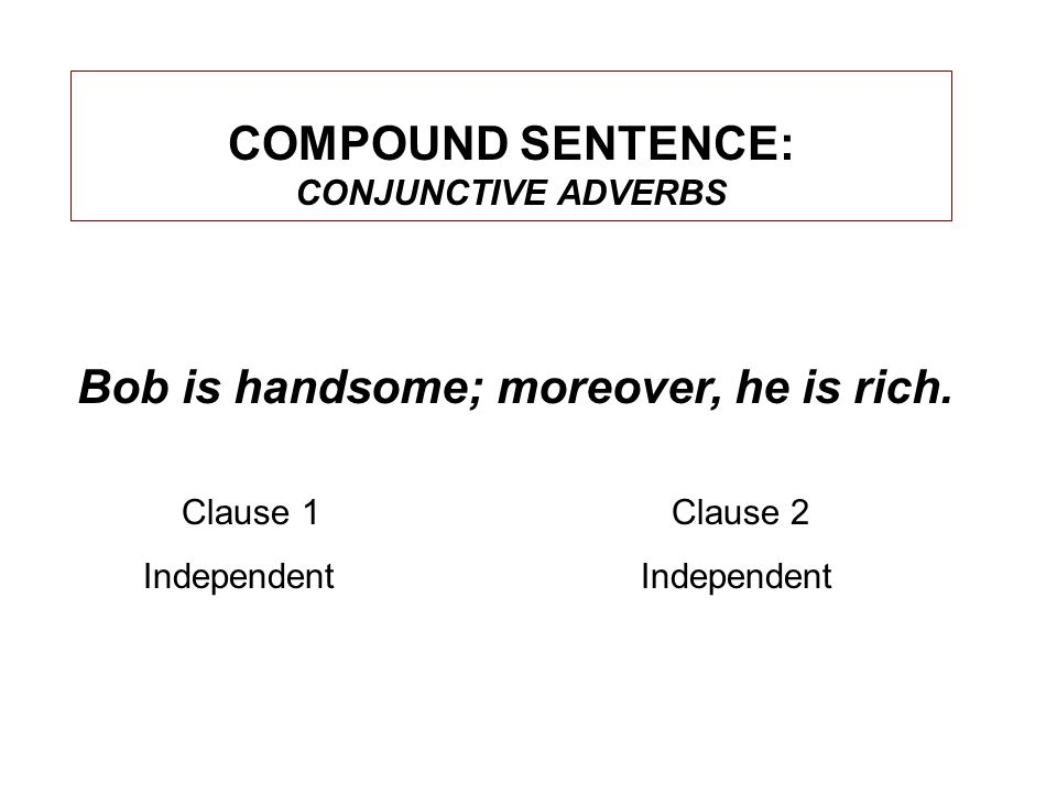 COMPOUND SENTENCE: CONJUNCTIVE ADVERBS Bob is handsome; moreover, he is rich.