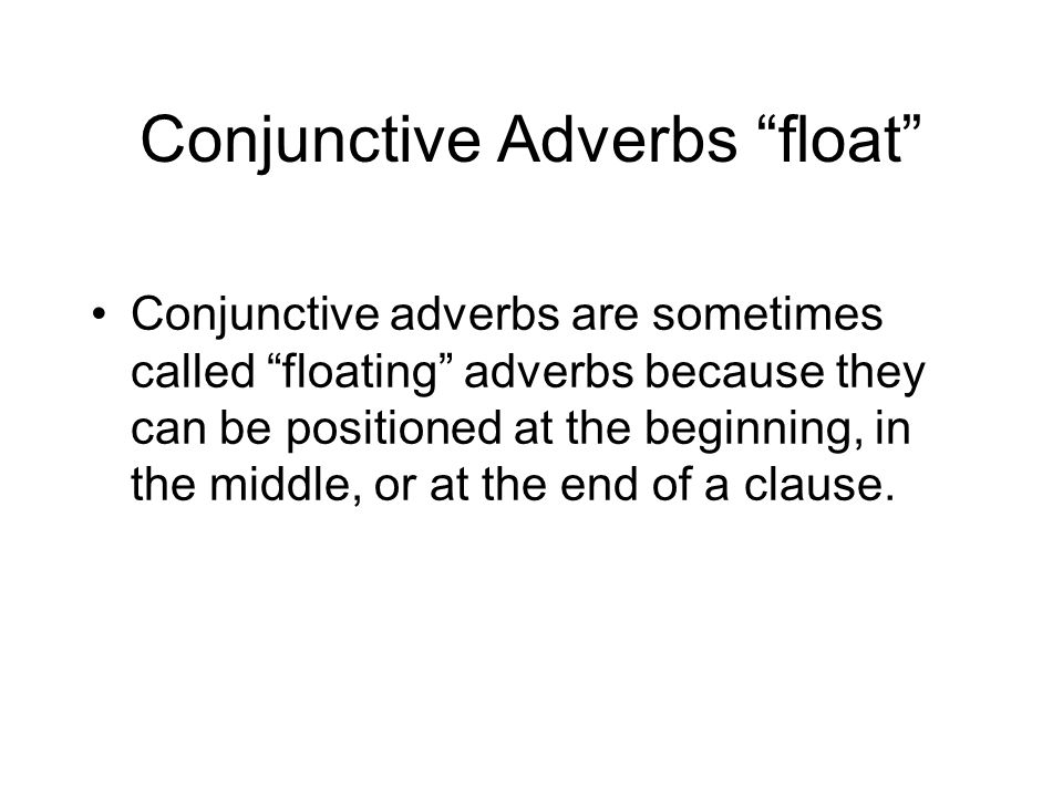 Conjunctive Adverbs float Conjunctive adverbs are sometimes called floating adverbs because they can be positioned at the beginning, in the middle, or at the end of a clause.