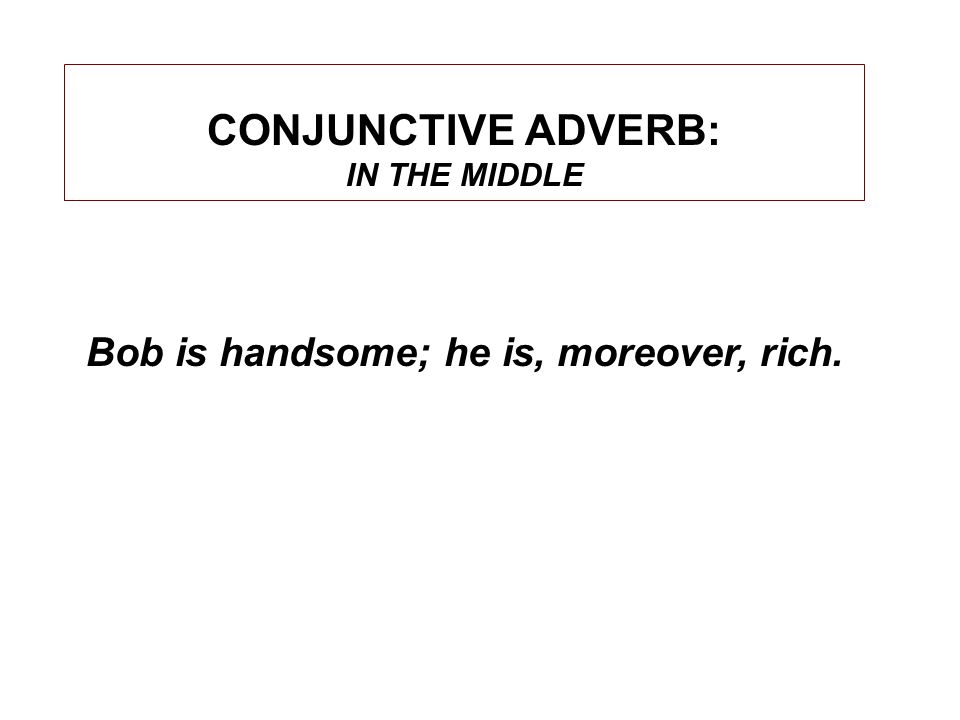 CONJUNCTIVE ADVERB: IN THE MIDDLE Bob is handsome; he is, moreover, rich.