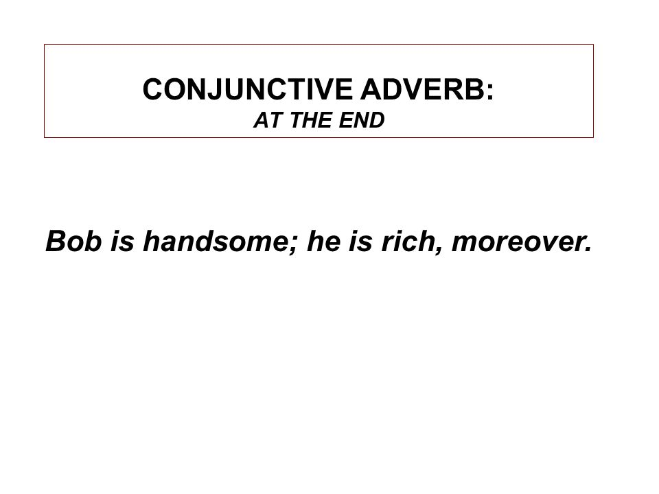 CONJUNCTIVE ADVERB: AT THE END Bob is handsome; he is rich, moreover.