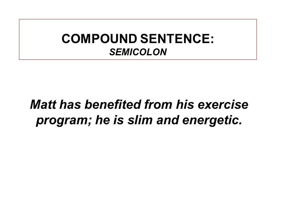 COMPOUND SENTENCE: SEMICOLON Matt has benefited from his exercise program; he is slim and energetic.