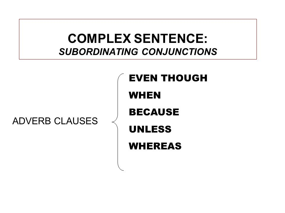 COMPLEX SENTENCE: SUBORDINATING CONJUNCTIONS EVEN THOUGH WHEN BECAUSE UNLESS WHEREAS ADVERB CLAUSES