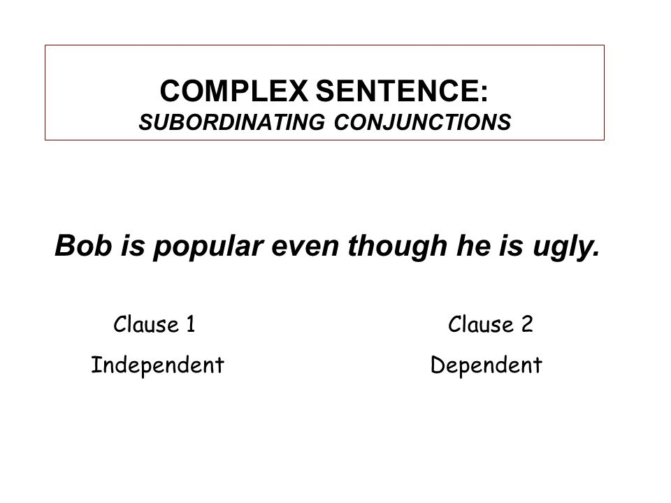 COMPLEX SENTENCE: SUBORDINATING CONJUNCTIONS Bob is popular even though he is ugly.
