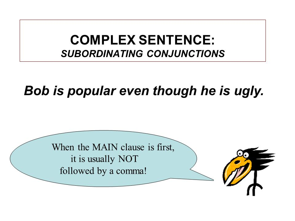 COMPLEX SENTENCE: SUBORDINATING CONJUNCTIONS When the MAIN clause is first, it is usually NOT followed by a comma.