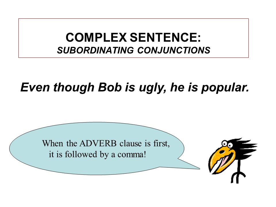 COMPLEX SENTENCE: SUBORDINATING CONJUNCTIONS When the ADVERB clause is first, it is followed by a comma.