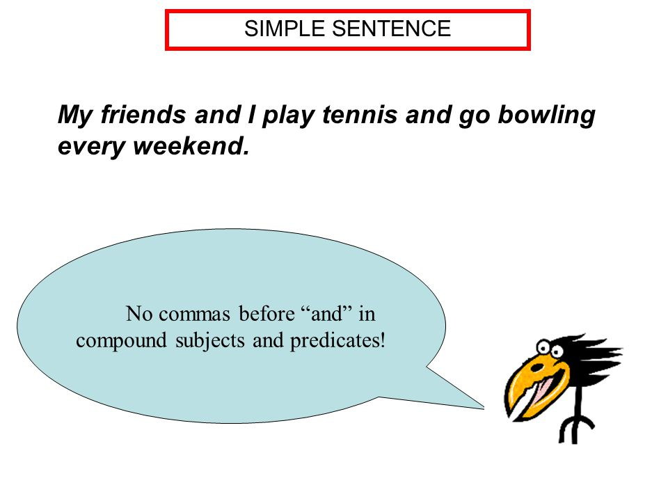 No commas before and in compound subjects and predicates.