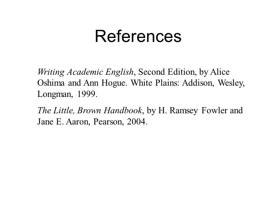 References Writing Academic English, Second Edition, by Alice Oshima and Ann Hogue.