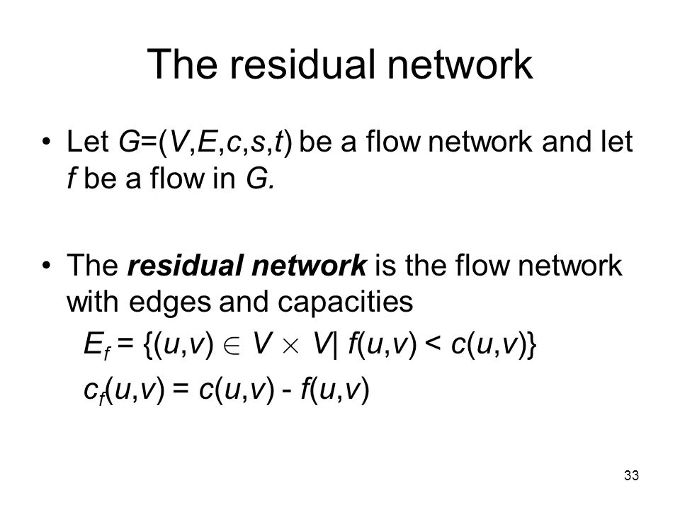 33 The residual network Let G=(V,E,c,s,t) be a flow network and let f be a flow in G.