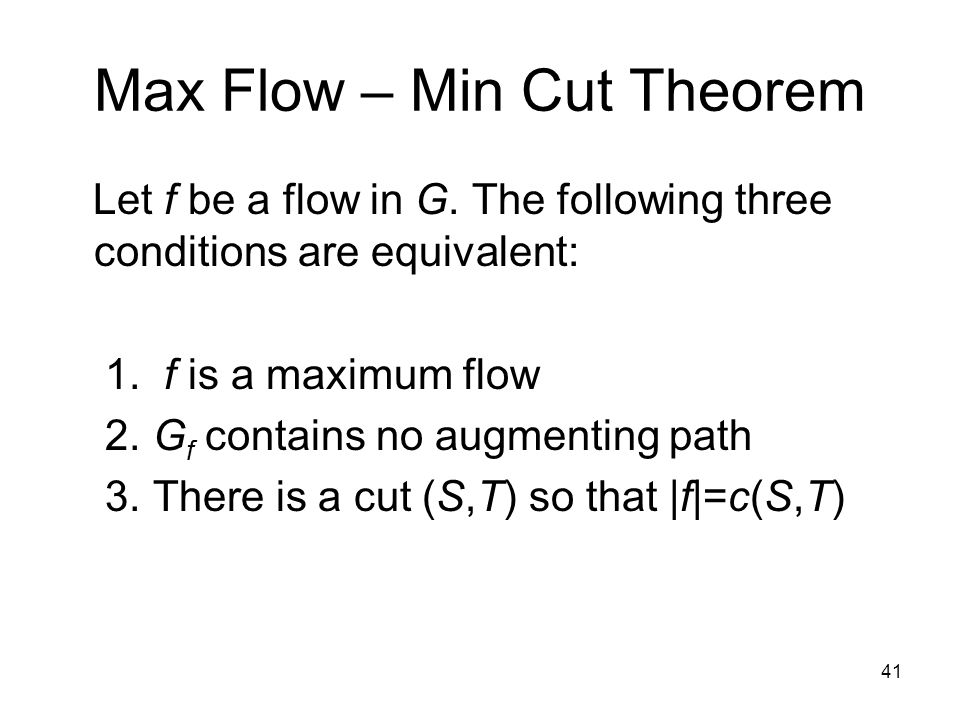 41 Max Flow – Min Cut Theorem Let f be a flow in G.