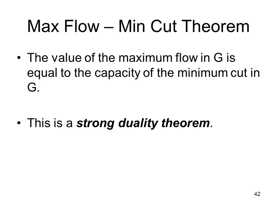 42 Max Flow – Min Cut Theorem The value of the maximum flow in G is equal to the capacity of the minimum cut in G.
