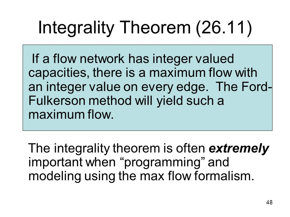 48 Integrality Theorem (26.11) If a flow network has integer valued capacities, there is a maximum flow with an integer value on every edge.