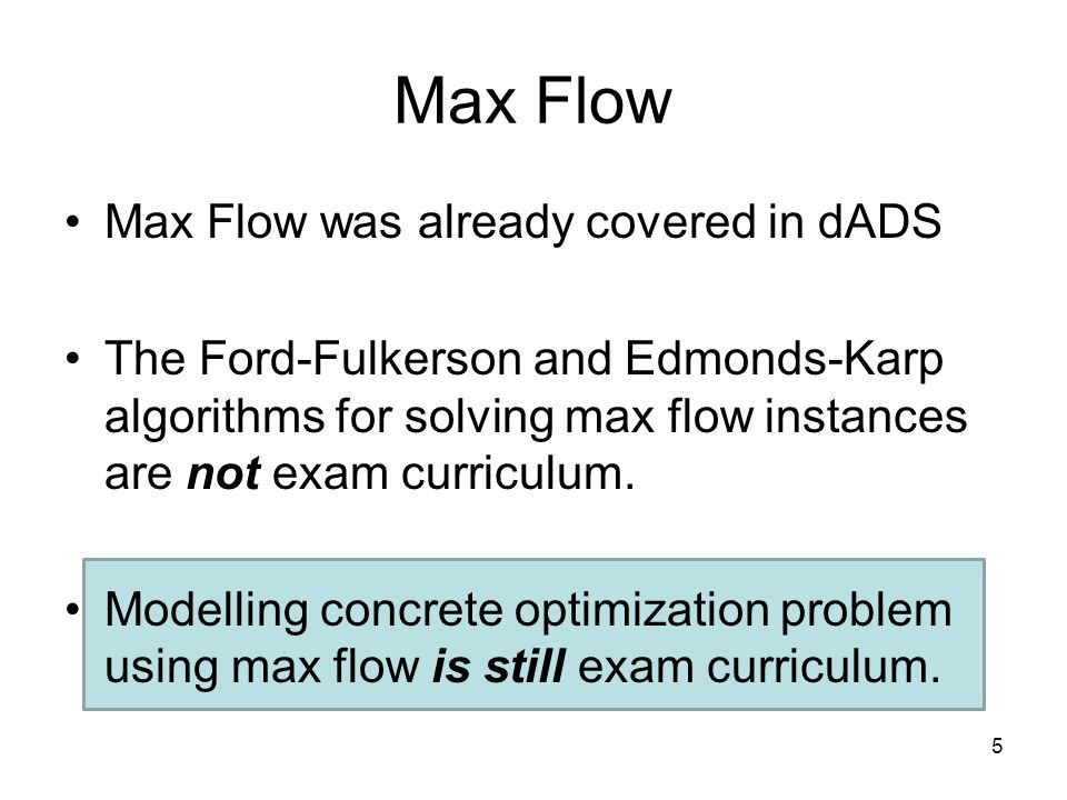 Max Flow Max Flow was already covered in dADS The Ford-Fulkerson and Edmonds-Karp algorithms for solving max flow instances are not exam curriculum.