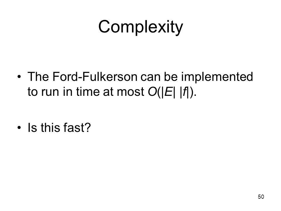 50 Complexity The Ford-Fulkerson can be implemented to run in time at most O(|E| |f|).