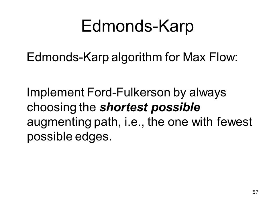 57 Edmonds-Karp Edmonds-Karp algorithm for Max Flow: Implement Ford-Fulkerson by always choosing the shortest possible augmenting path, i.e., the one with fewest possible edges.