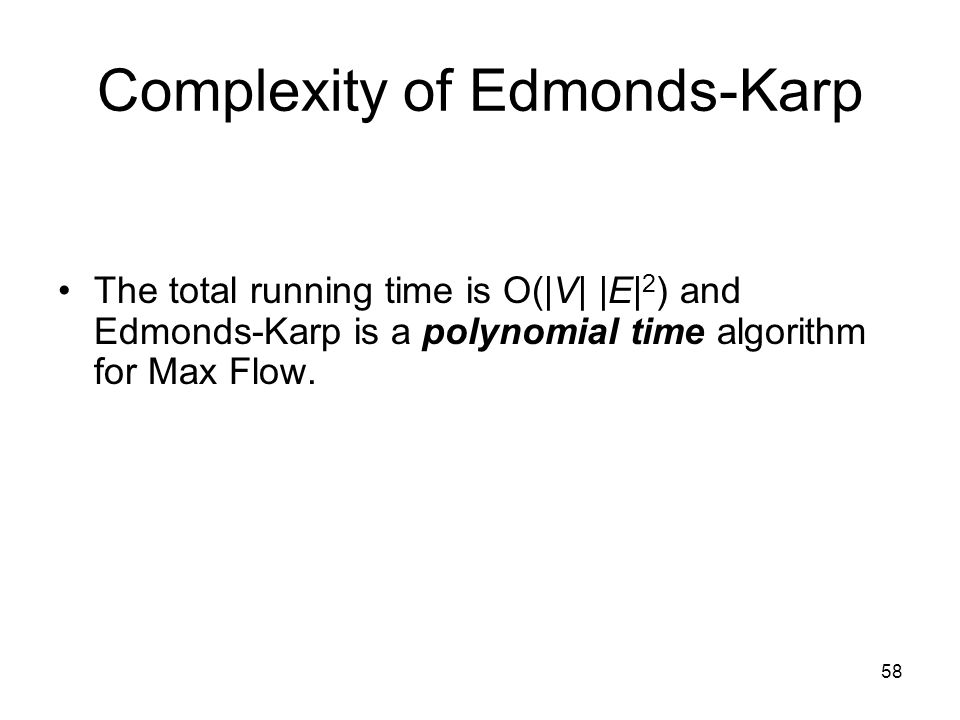 58 Complexity of Edmonds-Karp The total running time is O(|V| |E| 2 ) and Edmonds-Karp is a polynomial time algorithm for Max Flow.