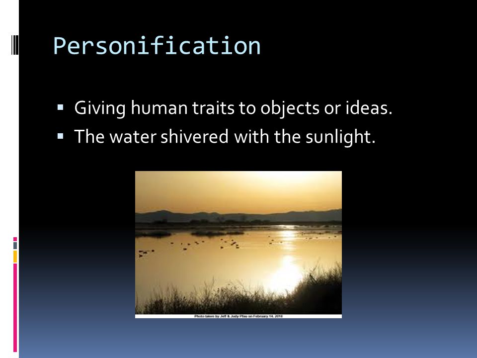 Personification  Giving human traits to objects or ideas.  The water shivered with the sunlight.