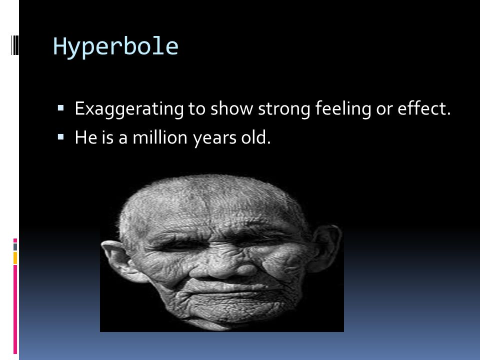 Hyperbole  Exaggerating to show strong feeling or effect.  He is a million years old.