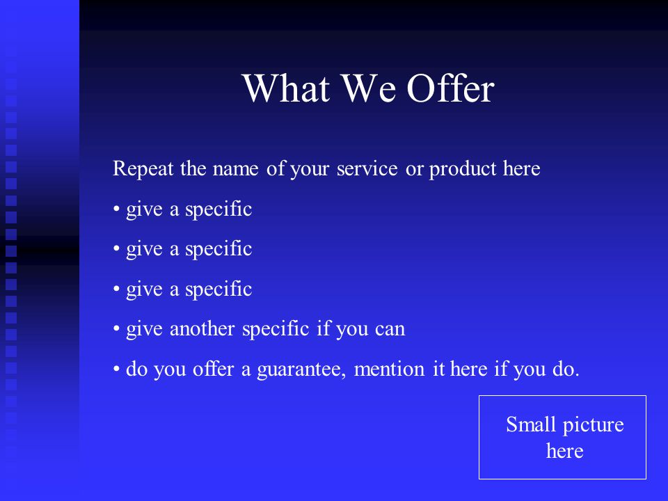 What We Offer Repeat the name of your service or product here give a specific give another specific if you can do you offer a guarantee, mention it here if you do.