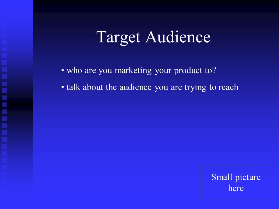 Target Audience Small picture here who are you marketing your product to.